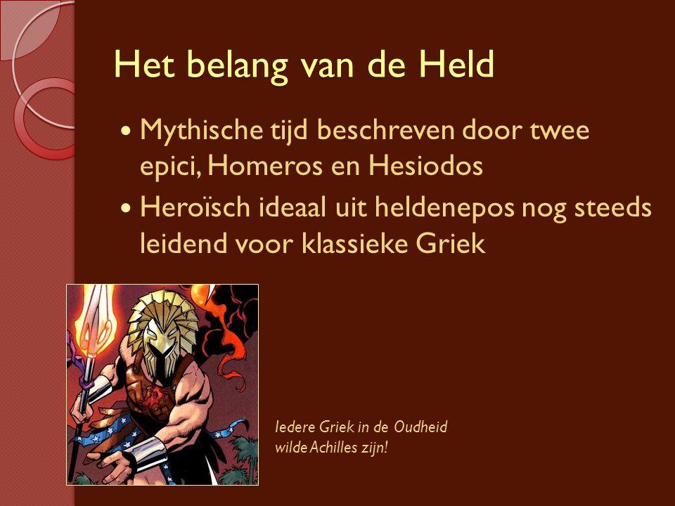 Het belang van de Held Mythische tijd beschreven door twee epici, Homeros en Hesiodos Heroïsch ideaal uit heldenepos nog steeds leidend voor klassieke