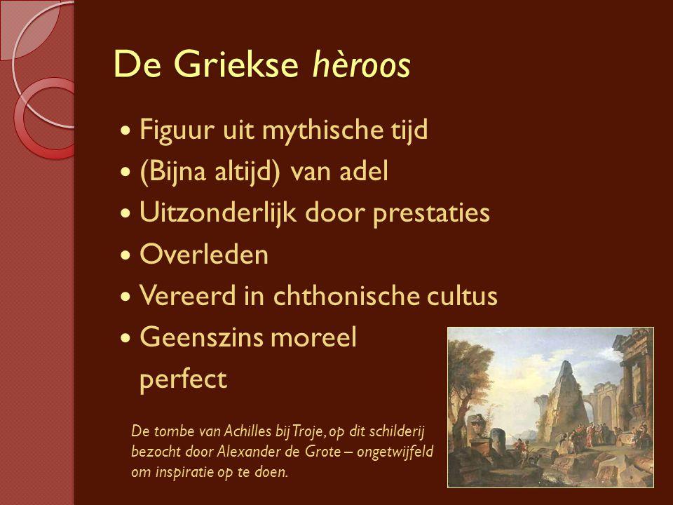 De Griekse hèroos Figuur uit mythische tijd (Bijna altijd) van adel Uitzonderlijk door prestaties Overleden Vereerd in chthonische cultus Geenszins mo