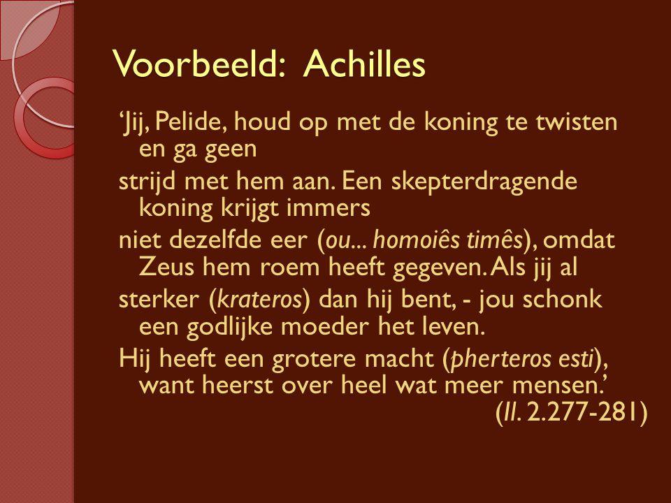 Voorbeeld: Achilles 'Jij, Pelide, houd op met de koning te twisten en ga geen strijd met hem aan. Een skepterdragende koning krijgt immers niet dezelf