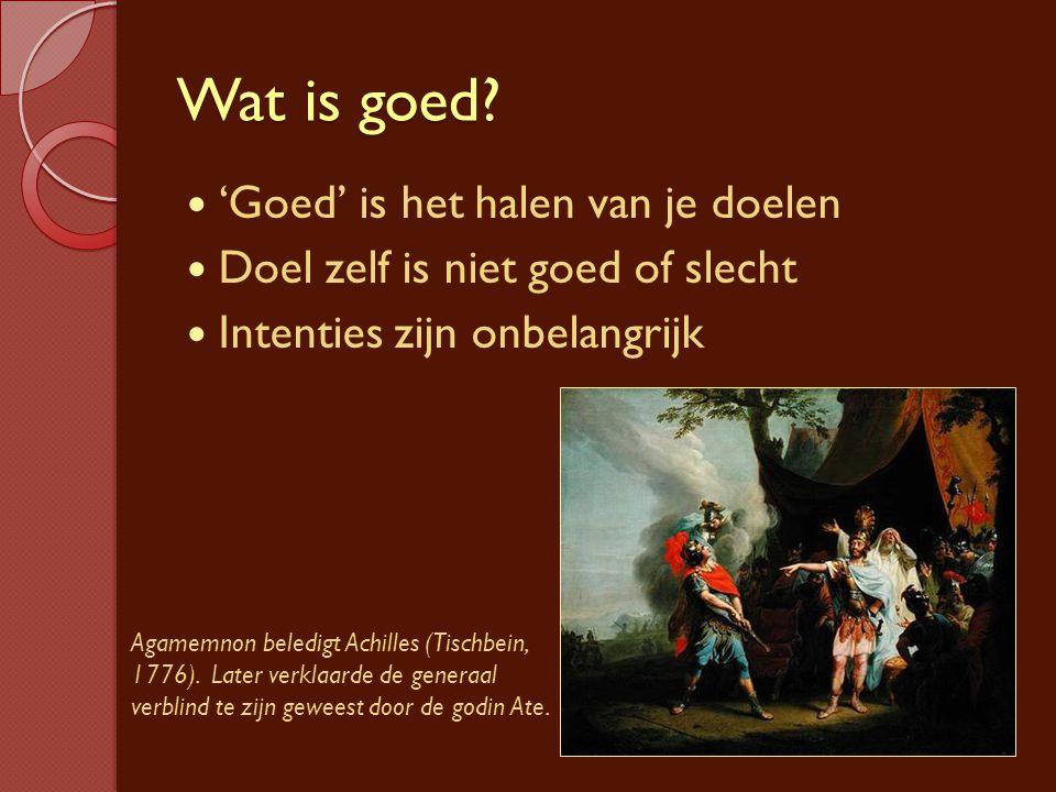 Wat is goed? 'Goed' is het halen van je doelen Doel zelf is niet goed of slecht Intenties zijn onbelangrijk Agamemnon beledigt Achilles (Tischbein, 17