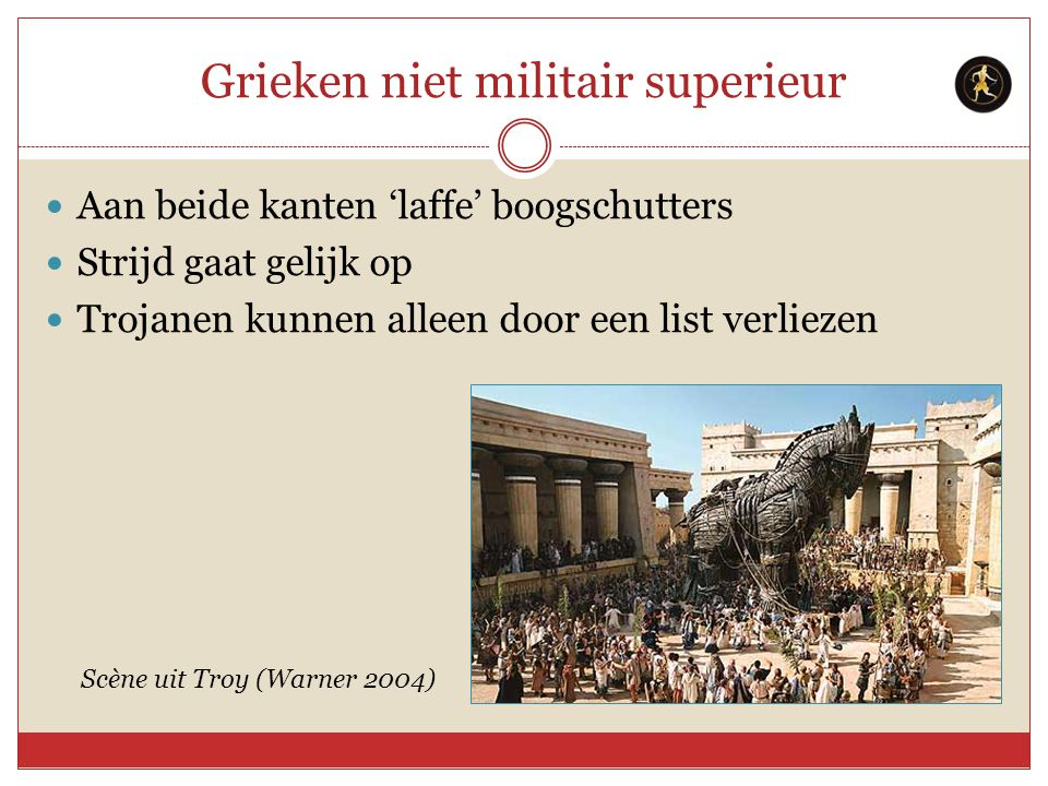 Grieken niet militair superieur Aan beide kanten 'laffe' boogschutters Strijd gaat gelijk op Trojanen kunnen alleen door een list verliezen Scène uit