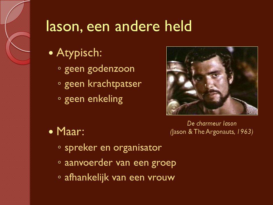 Iason, een andere held Atypisch: ◦ geen godenzoon ◦ geen krachtpatser ◦ geen enkeling Maar: ◦ spreker en organisator ◦ aanvoerder van een groep ◦ afha