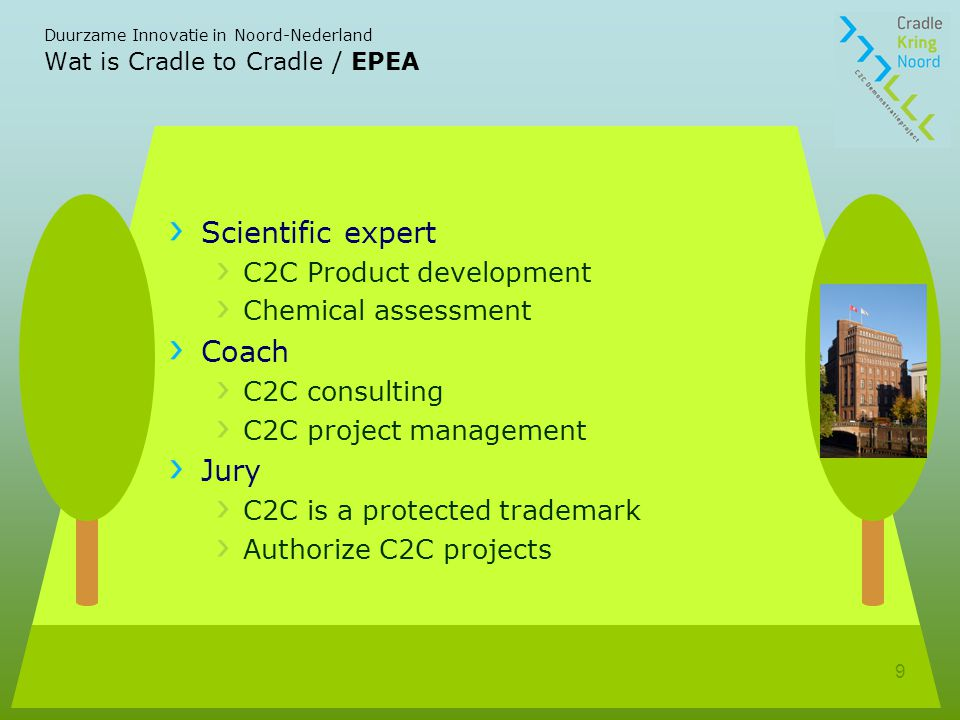Duurzame Innovatie in Noord-Nederland 9 Wat is Cradle to Cradle / EPEA Scientific expert C2C Product development Chemical assessment Coach C2C consult