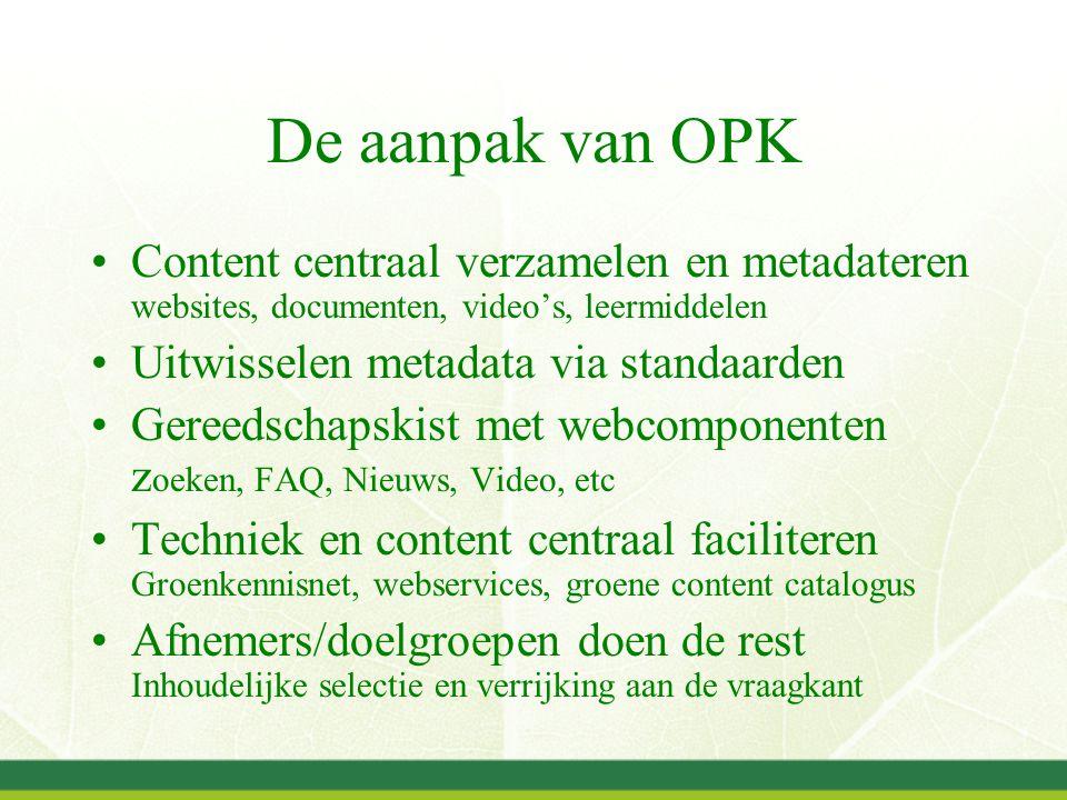 De aanpak van OPK Content centraal verzamelen en metadateren websites, documenten, video's, leermiddelen Uitwisselen metadata via standaarden Gereedschapskist met webcomponenten z oeken, FAQ, Nieuws, Video, etc Techniek en content centraal faciliteren Groenkennisnet, webservices, groene content catalogus Afnemers/doelgroepen doen de rest Inhoudelijke selectie en verrijking aan de vraagkant