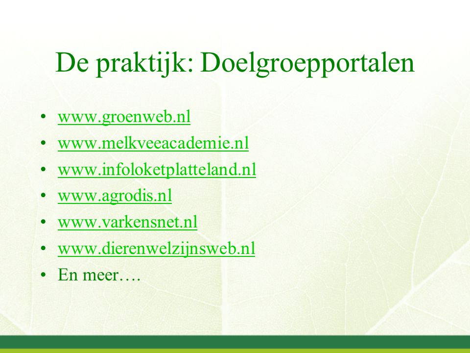 De praktijk: Doelgroepportalen www.groenweb.nl www.melkveeacademie.nl www.infoloketplatteland.nl www.agrodis.nl www.varkensnet.nl www.dierenwelzijnswe