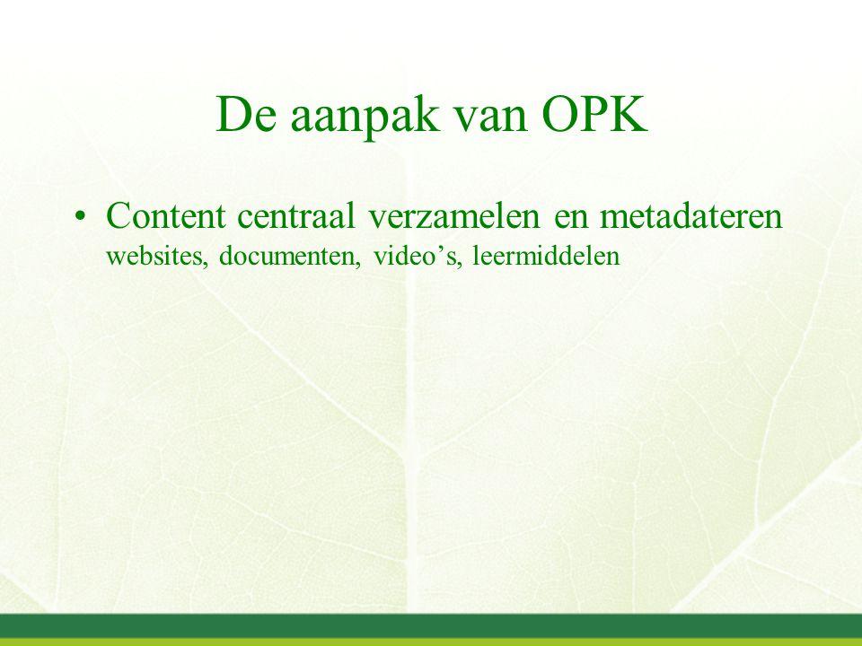 De aanpak van OPK Content centraal verzamelen en metadateren websites, documenten, video's, leermiddelen Uitwisselen metadata via standaarden