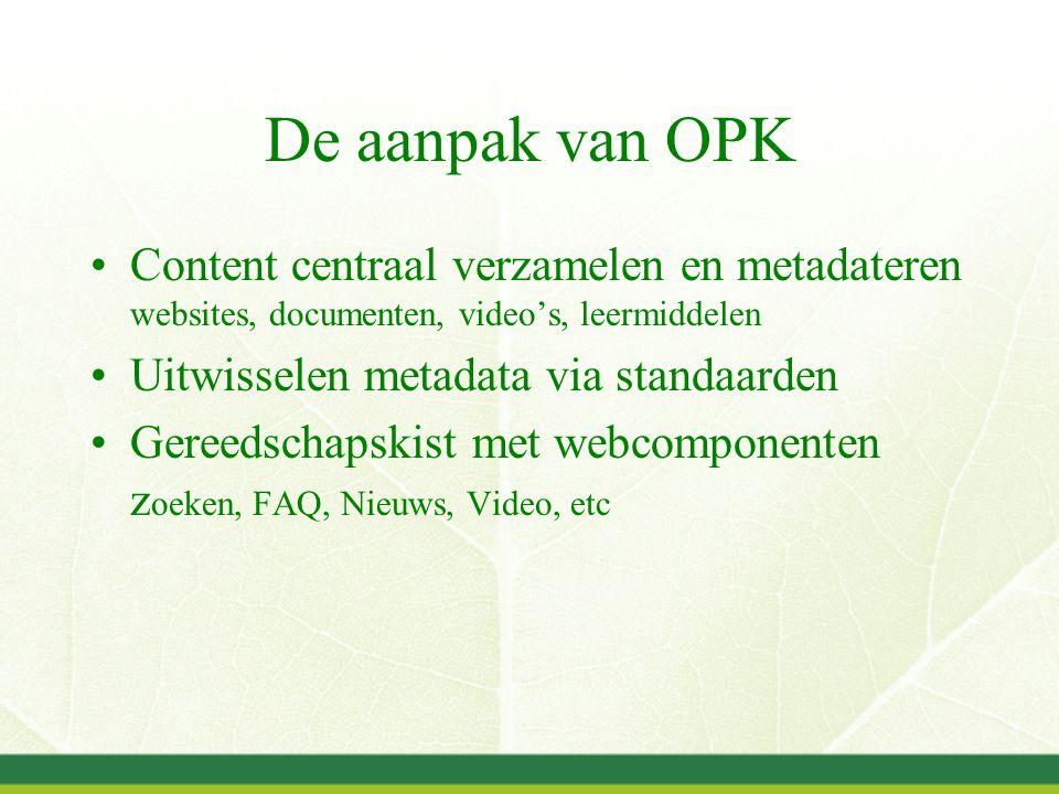De aanpak van OPK Content centraal verzamelen en metadateren websites, documenten, video's, leermiddelen Uitwisselen metadata via standaarden Gereedschapskist met webcomponenten z oeken, FAQ, Nieuws, Video, etc
