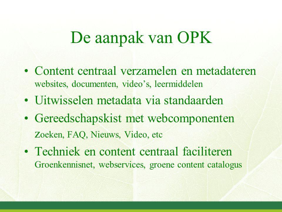 De aanpak van OPK Content centraal verzamelen en metadateren websites, documenten, video's, leermiddelen Uitwisselen metadata via standaarden Gereedschapskist met webcomponenten z oeken, FAQ, Nieuws, Video, etc Techniek en content centraal faciliteren Groenkennisnet, webservices, groene content catalogus