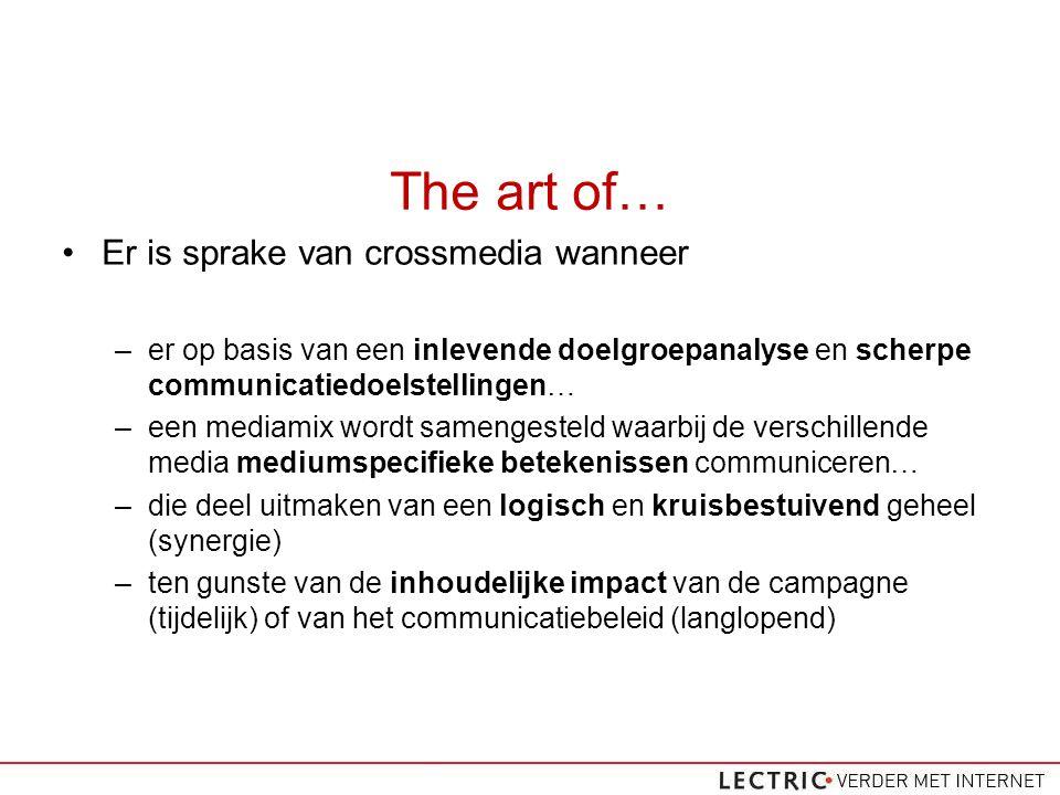 The art of… Er is sprake van crossmedia wanneer –er op basis van een inlevende doelgroepanalyse en scherpe communicatiedoelstellingen… –een mediamix wordt samengesteld waarbij de verschillende media mediumspecifieke betekenissen communiceren… –die deel uitmaken van een logisch en kruisbestuivend geheel (synergie) –ten gunste van de inhoudelijke impact van de campagne (tijdelijk) of van het communicatiebeleid (langlopend)