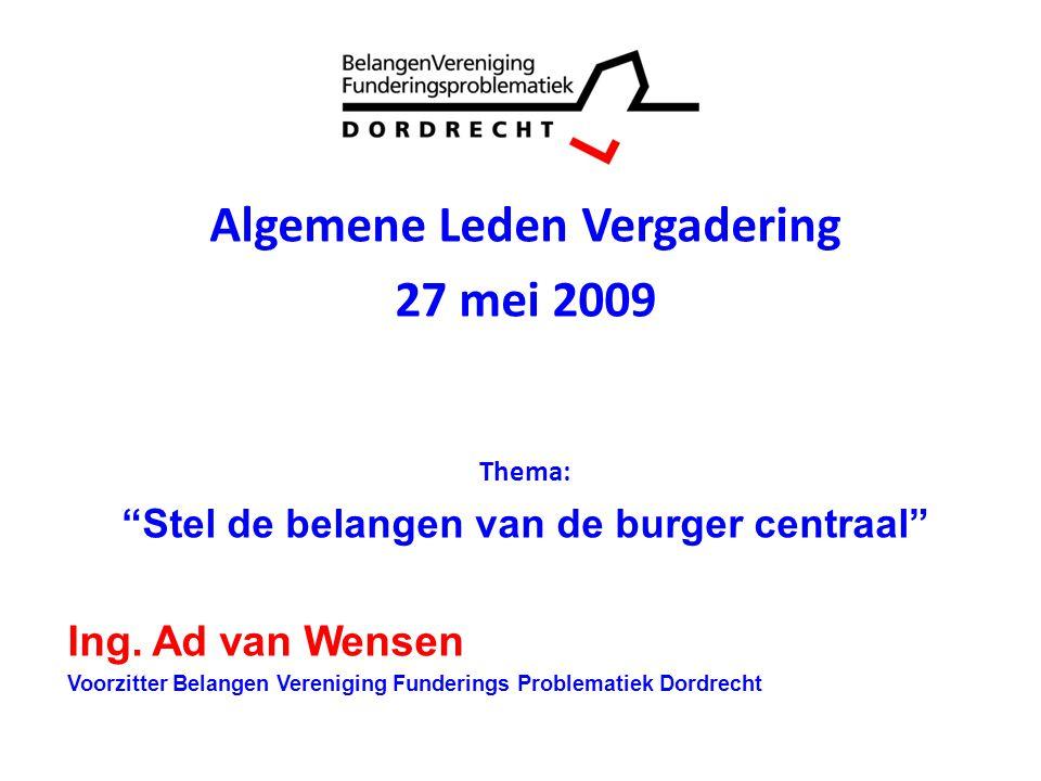 """0 Algemene Leden Vergadering 27 mei 2009 Thema: """"Stel de belangen van de burger centraal"""" Ing. Ad van Wensen Voorzitter Belangen Vereniging Funderings"""