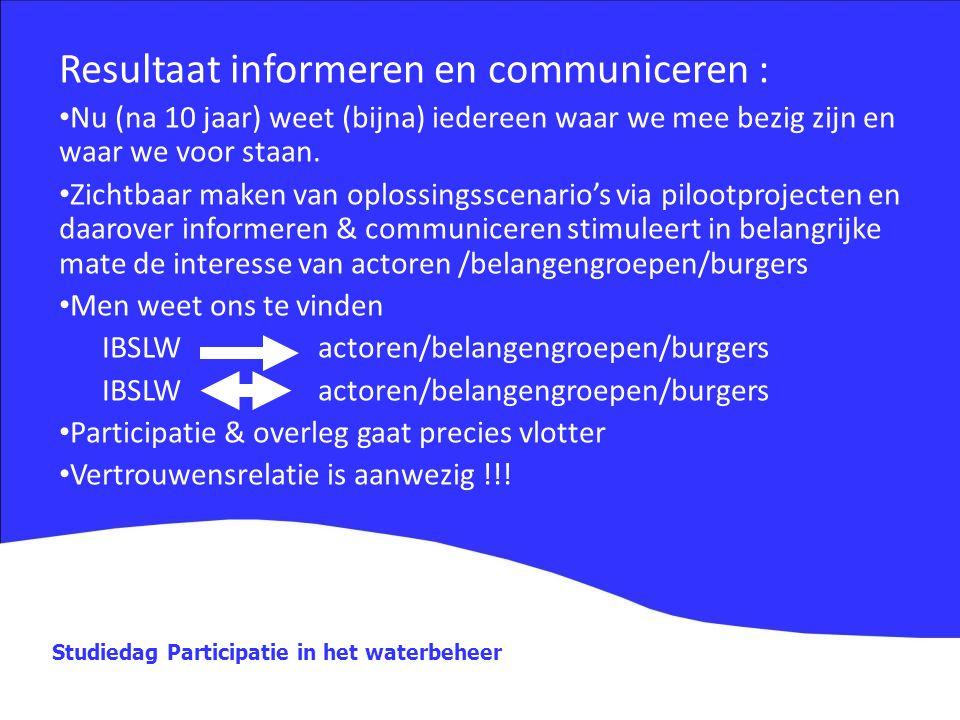 Studiedag Participatie in het waterbeheer Resultaat informeren en communiceren : Nu (na 10 jaar) weet (bijna) iedereen waar we mee bezig zijn en waar