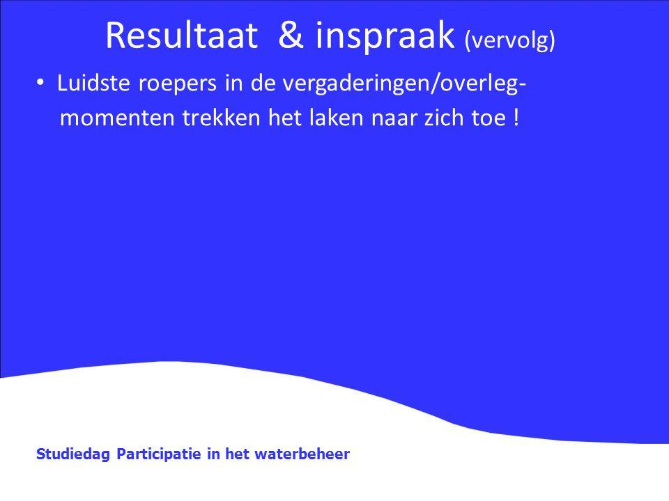 Studiedag Participatie in het waterbeheer Resultaat & inspraak (vervolg) Luidste roepers in de vergaderingen/overleg- momenten trekken het laken naar