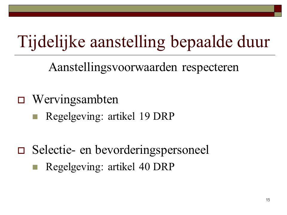 15 Tijdelijke aanstelling bepaalde duur Aanstellingsvoorwaarden respecteren  Wervingsambten Regelgeving: artikel 19 DRP  Selectie- en bevorderingspe