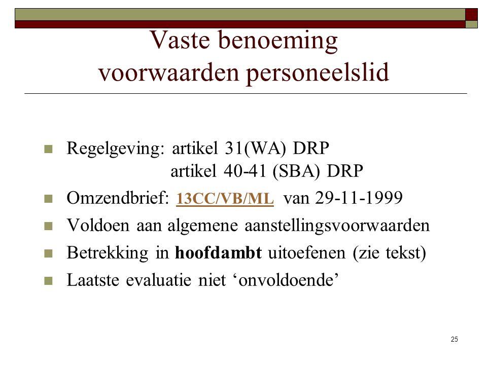 25 Vaste benoeming voorwaarden personeelslid Regelgeving: artikel 31(WA) DRP artikel 40-41 (SBA) DRP Omzendbrief: 13CC/VB/ML van 29-11-1999 13CC/VB/ML