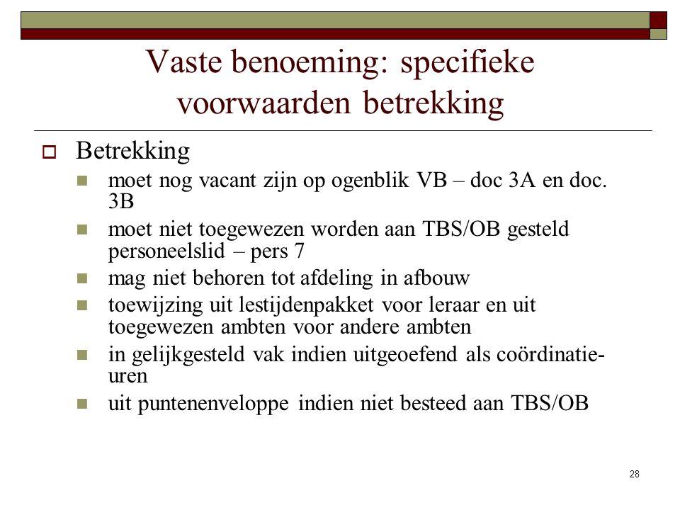 28 Vaste benoeming: specifieke voorwaarden betrekking  Betrekking moet nog vacant zijn op ogenblik VB – doc 3A en doc. 3B moet niet toegewezen worden