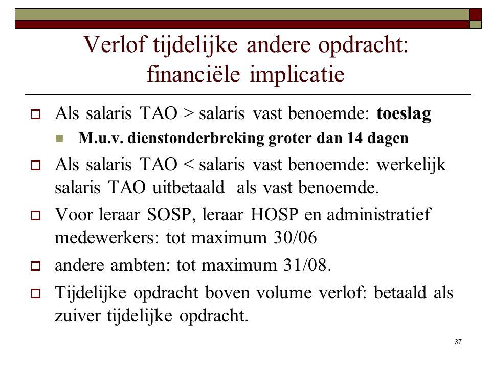 37 Verlof tijdelijke andere opdracht: financiële implicatie  Als salaris TAO > salaris vast benoemde: toeslag M.u.v. dienstonderbreking groter dan 14