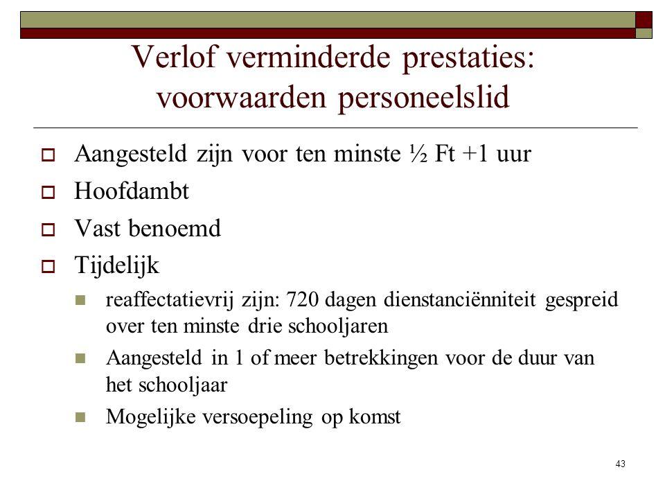 43 Verlof verminderde prestaties: voorwaarden personeelslid  Aangesteld zijn voor ten minste ½ Ft +1 uur  Hoofdambt  Vast benoemd  Tijdelijk reaff