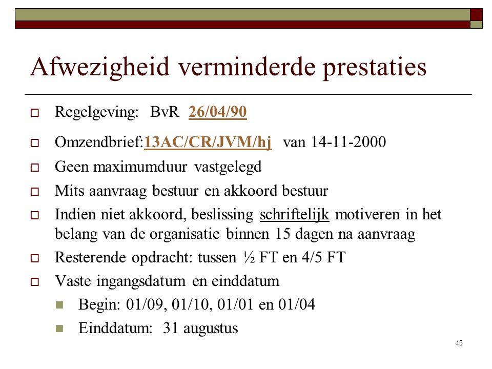 45 Afwezigheid verminderde prestaties  Regelgeving: BvR 26/04/9026/04/90  Omzendbrief:13AC/CR/JVM/hj van 14-11-200013AC/CR/JVM/hj  Geen maximumduur