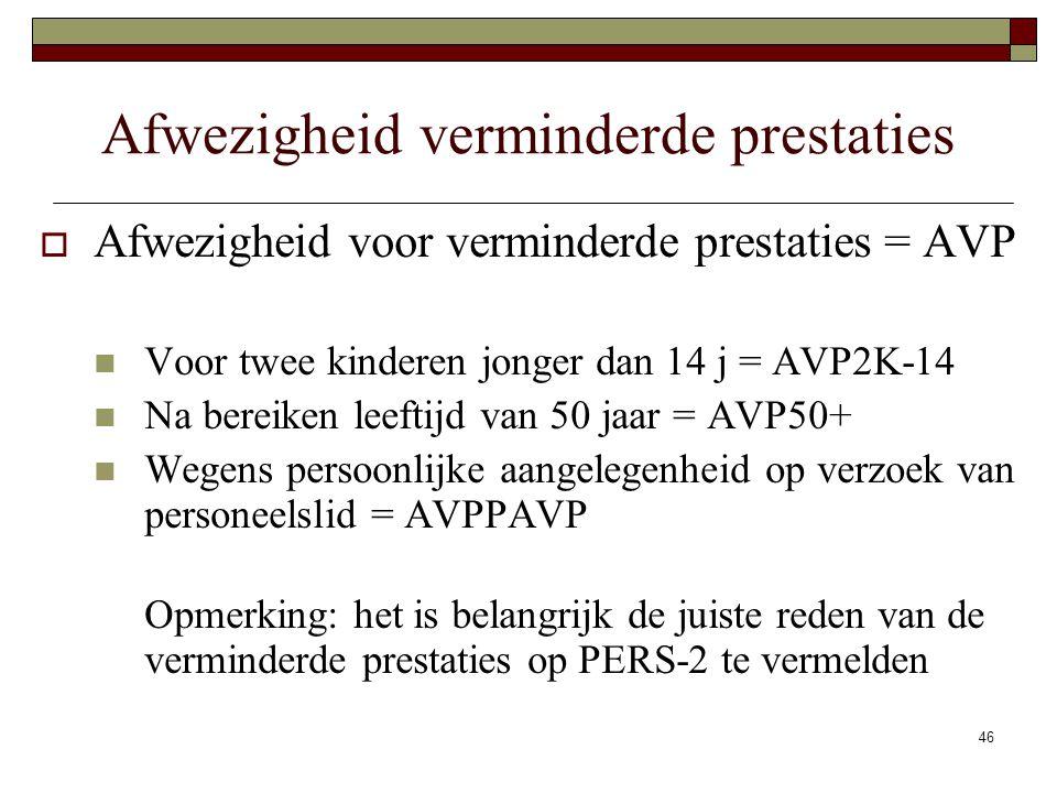 46 Afwezigheid verminderde prestaties  Afwezigheid voor verminderde prestaties = AVP Voor twee kinderen jonger dan 14 j = AVP2K-14 Na bereiken leefti
