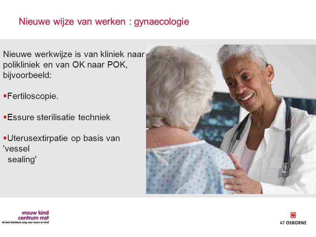 Nieuwe wijze van werken : gynaecologie Nieuwe werkwijze is van kliniek naar polikliniek en van OK naar POK, bijvoorbeeld:  Fertiloscopie.  Essure st