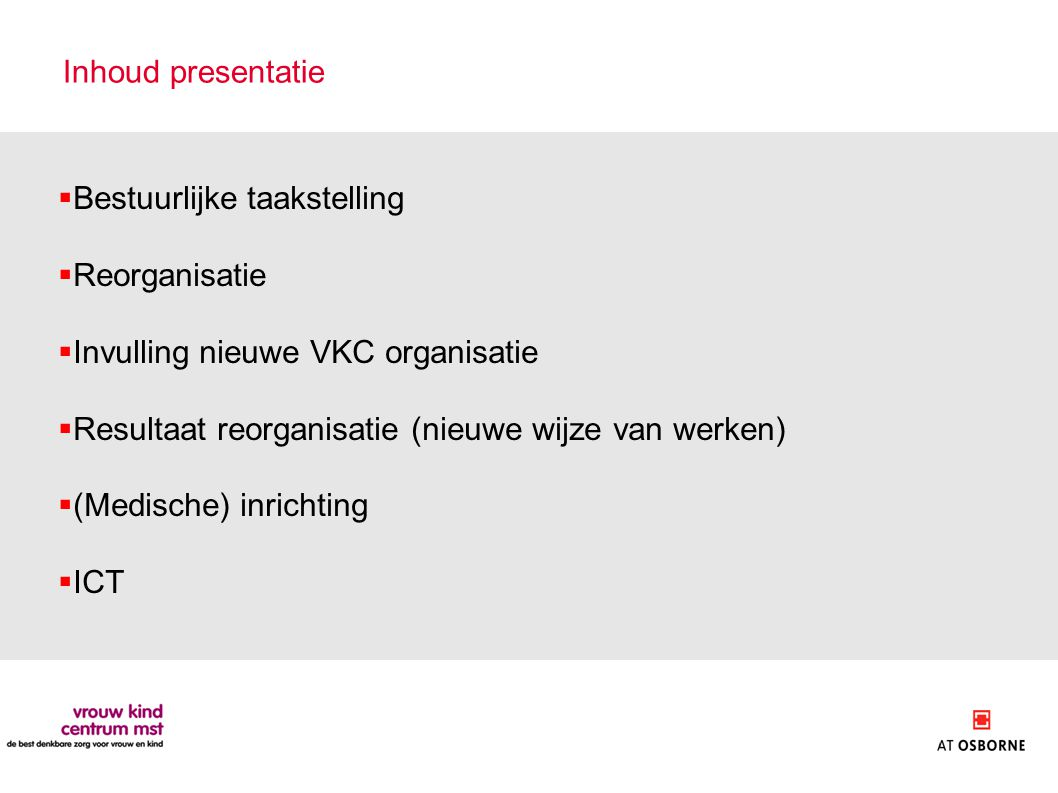 Inhoud presentatie  Bestuurlijke taakstelling  Reorganisatie  Invulling nieuwe VKC organisatie  Resultaat reorganisatie (nieuwe wijze van werken)  (Medische) inrichting  ICT
