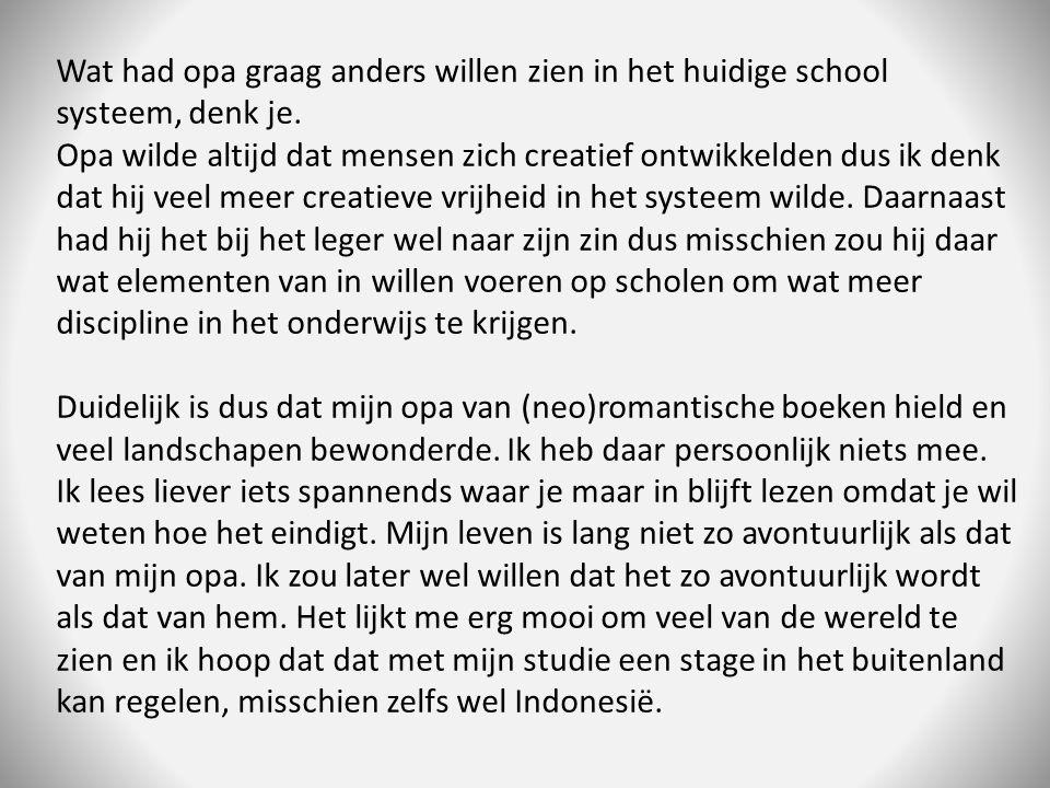 Wat had opa graag anders willen zien in het huidige school systeem, denk je. Opa wilde altijd dat mensen zich creatief ontwikkelden dus ik denk dat hi