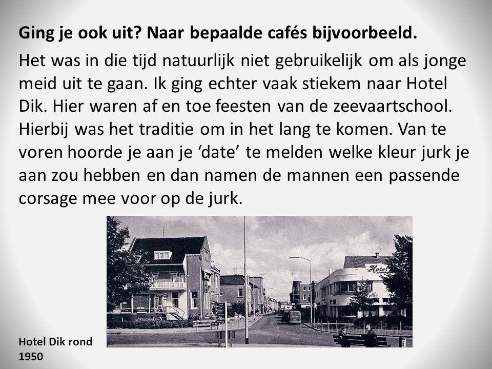 Ging je ook uit? Naar bepaalde cafés bijvoorbeeld. Het was in die tijd natuurlijk niet gebruikelijk om als jonge meid uit te gaan. Ik ging echter vaak