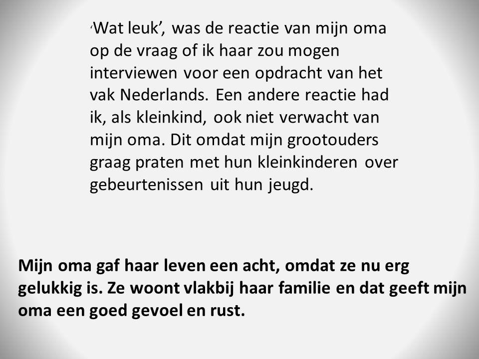 ' Wat leuk', was de reactie van mijn oma op de vraag of ik haar zou mogen interviewen voor een opdracht van het vak Nederlands.