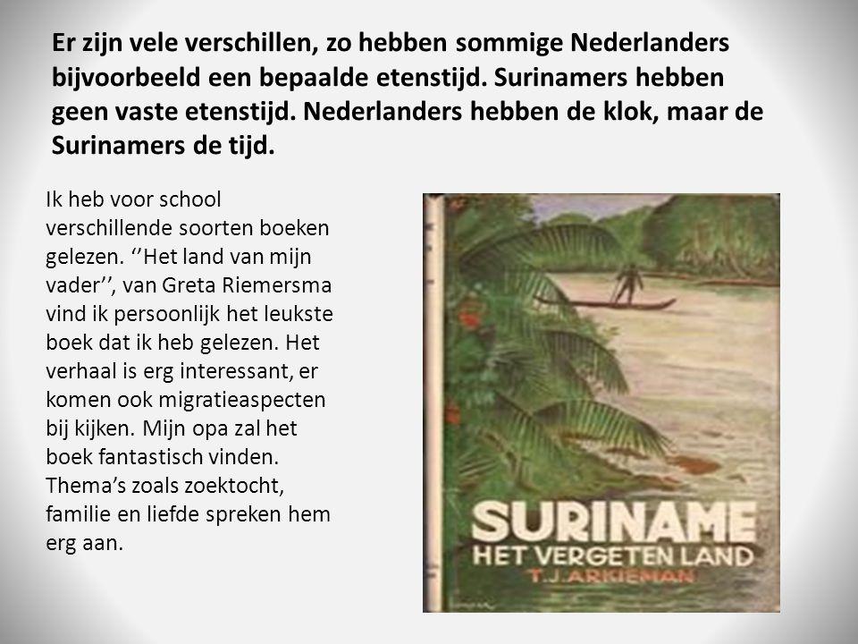 Er zijn vele verschillen, zo hebben sommige Nederlanders bijvoorbeeld een bepaalde etenstijd. Surinamers hebben geen vaste etenstijd. Nederlanders heb