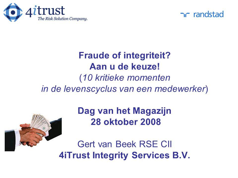 Fraude of integriteit? Aan u de keuze! (10 kritieke momenten in de levenscyclus van een medewerker) Dag van het Magazijn 28 oktober 2008 Gert van Beek