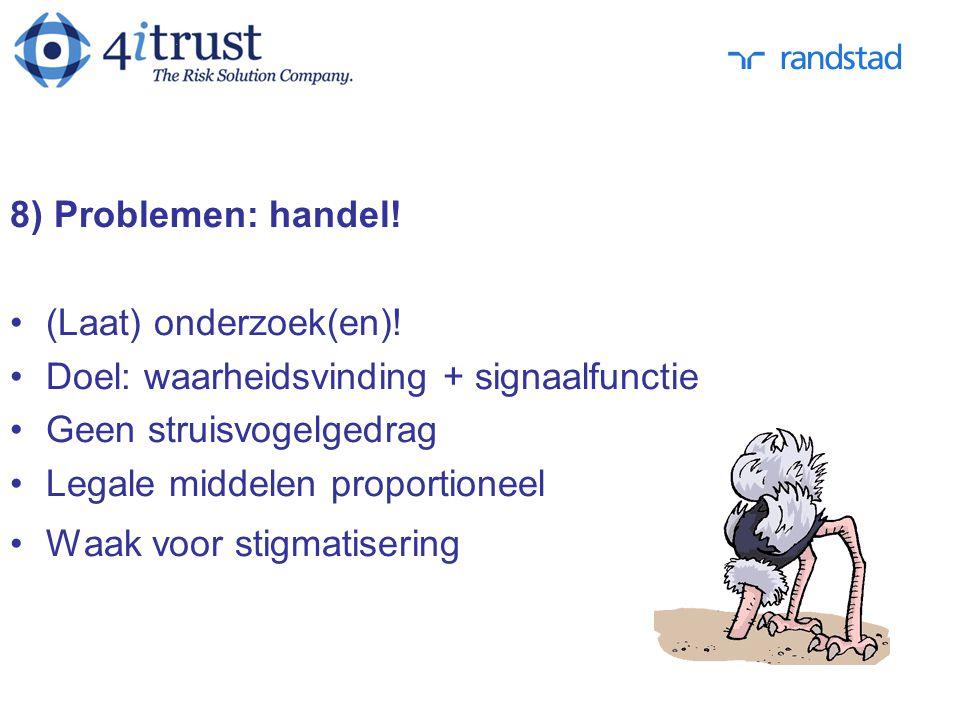8) Problemen: handel! (Laat) onderzoek(en)! Doel: waarheidsvinding + signaalfunctie Geen struisvogelgedrag Legale middelen proportioneel Waak voor sti