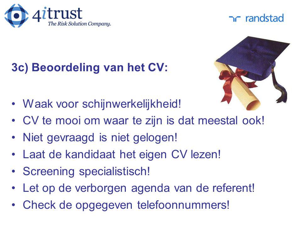 3c) Beoordeling van het CV: Waak voor schijnwerkelijkheid! CV te mooi om waar te zijn is dat meestal ook! Niet gevraagd is niet gelogen! Laat de kandi