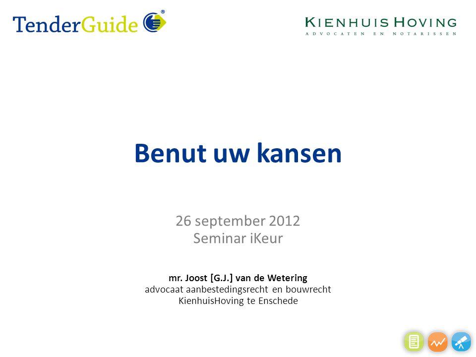 Benut uw kansen 26 september 2012 Seminar iKeur mr. Joost [G.J.] van de Wetering advocaat aanbestedingsrecht en bouwrecht KienhuisHoving te Enschede
