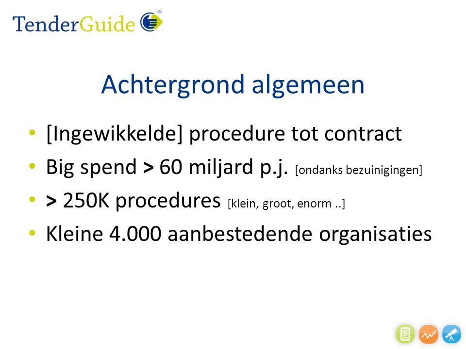 Achtergrond algemeen [Ingewikkelde] procedure tot contract Big spend > 60 miljard p.j. [ondanks bezuinigingen] > 250K procedures [klein, groot, enorm.