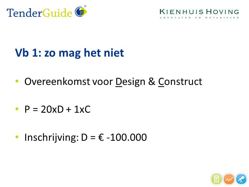 Vb 1: zo mag het niet Overeenkomst voor Design & Construct P = 20xD + 1xC Inschrijving: D = € -100.000