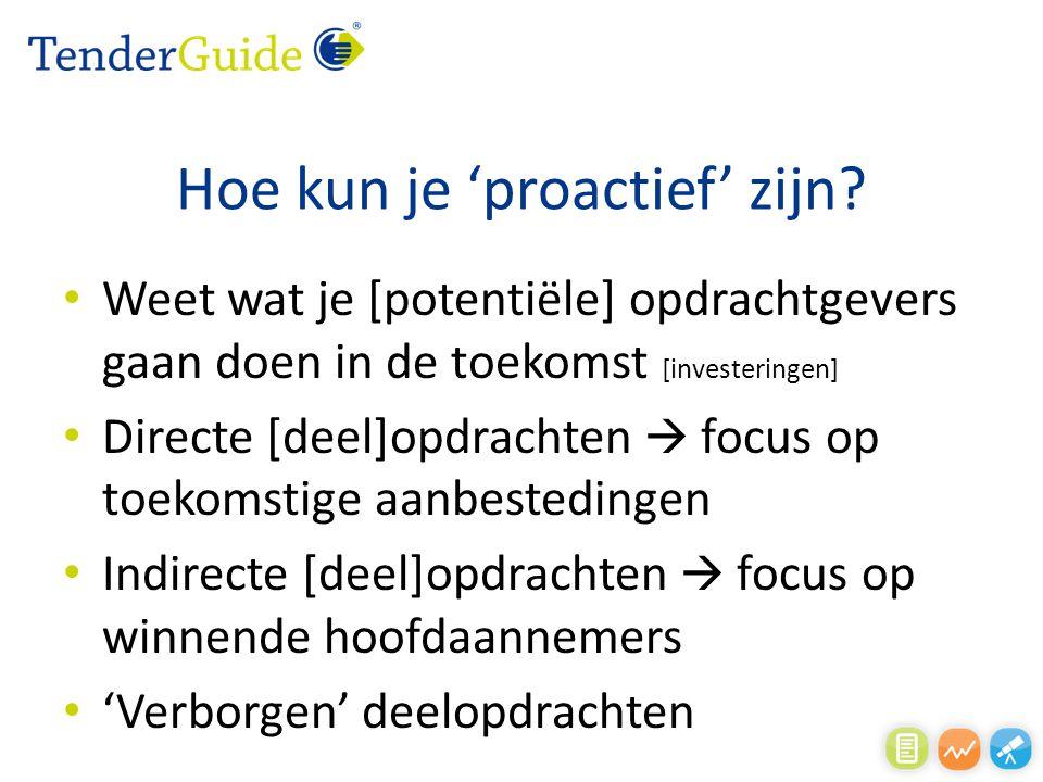 Hoe kun je 'proactief' zijn? Weet wat je [potentiële] opdrachtgevers gaan doen in de toekomst [investeringen] Directe [deel]opdrachten  focus op toek