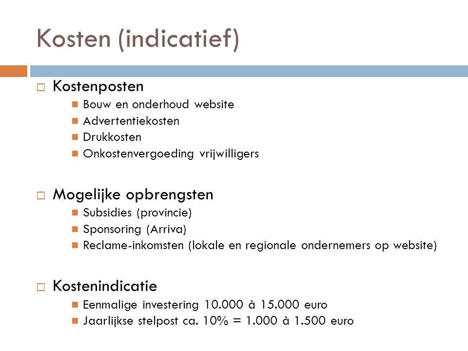 Kosten (indicatief)  Kostenposten Bouw en onderhoud website Advertentiekosten Drukkosten Onkostenvergoeding vrijwilligers  Mogelijke opbrengsten Subsidies (provincie) Sponsoring (Arriva) Reclame-inkomsten (lokale en regionale ondernemers op website)  Kostenindicatie Eenmalige investering 10.000 à 15.000 euro Jaarlijkse stelpost ca.