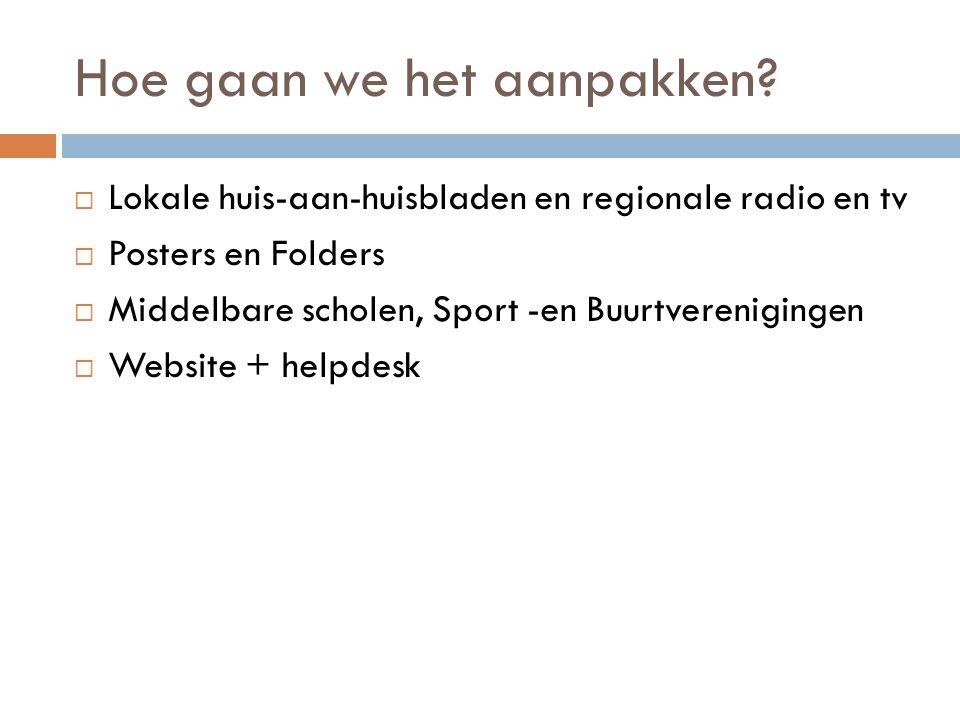 Hoe gaan we het aanpakken?  Lokale huis-aan-huisbladen en regionale radio en tv  Posters en Folders  Middelbare scholen, Sport -en Buurtvereniginge