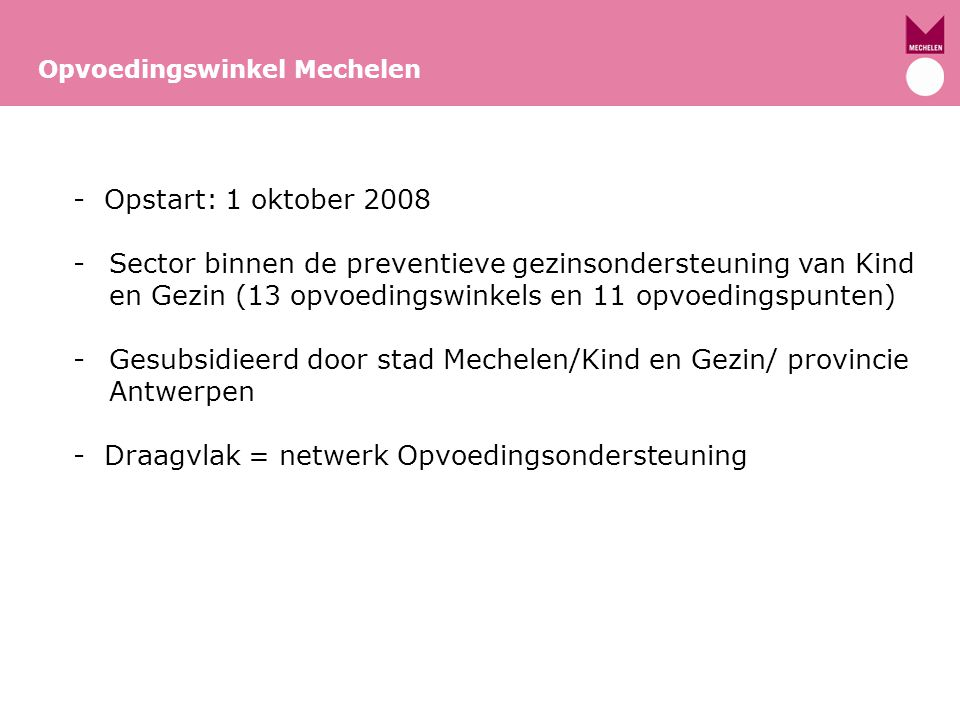 Opvoedingswinkel Mechelen - Opstart: 1 oktober 2008 -Sector binnen de preventieve gezinsondersteuning van Kind en Gezin (13 opvoedingswinkels en 11 op