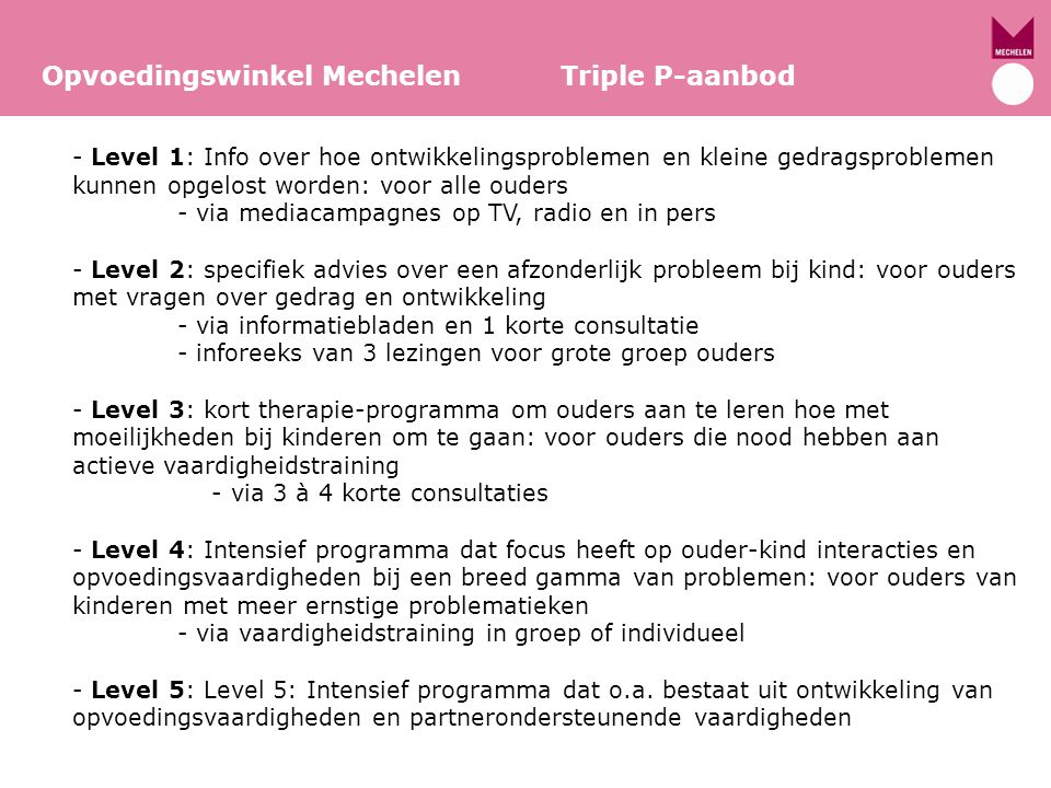 Concreet in provincie Antwerpen/Opvoedingswinkel Mechelen Opvoedingswinkel Mechelen Triple P-aanbod -Level 1: Triple P magazine voor ouders van kinderen van 0 tot 12 jaar verkrijgbaar in de opvoedingswinkels -Level 2: -informatiebladen verkrijgbaar in de opvoedingswinkel -lezingen voor grote groepen ouders (0-12 jaar + 12-16 jaar) -Level 3: 3 à 4 consultaties in de opvoedingswinkel -Level 4: vaardigheidstraining van 8 weken met 5 groepsbijeenkomsten en 3 telefonische contacten.