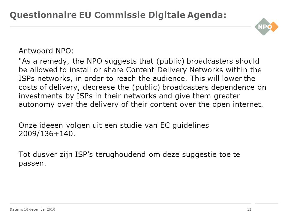 Datum: 16 december 201012 Questionnaire EU Commissie Digitale Agenda: Antwoord NPO: As a remedy, the NPO suggests that (public) broadcasters should be allowed to install or share Content Delivery Networks within the ISPs networks, in order to reach the audience.