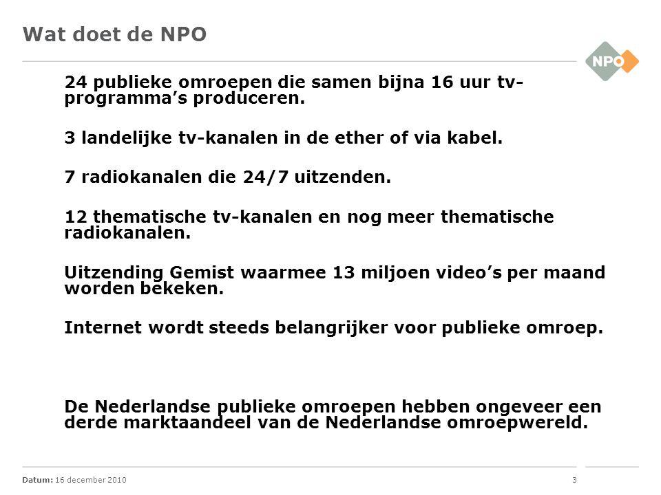 Datum: 16 december 20103 Wat doet de NPO 24 publieke omroepen die samen bijna 16 uur tv- programma's produceren. 3 landelijke tv-kanalen in de ether o