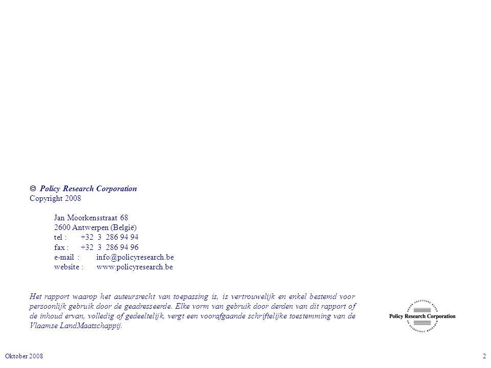 2Oktober 2008  Policy Research Corporation Copyright 2008 Jan Moorkensstraat 68 2600 Antwerpen (België) tel :+32 3 286 94 94 fax :+32 3 286 94 96 e-mail : info@policyresearch.be website : www.policyresearch.be Het rapport waarop het auteursrecht van toepassing is, is vertrouwelijk en enkel bestemd voor persoonlijk gebruik door de geadresseerde.