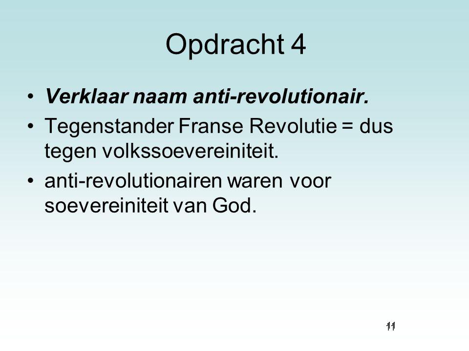 11 Opdracht 4 Verklaar naam anti-revolutionair. Tegenstander Franse Revolutie = dus tegen volkssoevereiniteit. anti-revolutionairen waren voor soevere