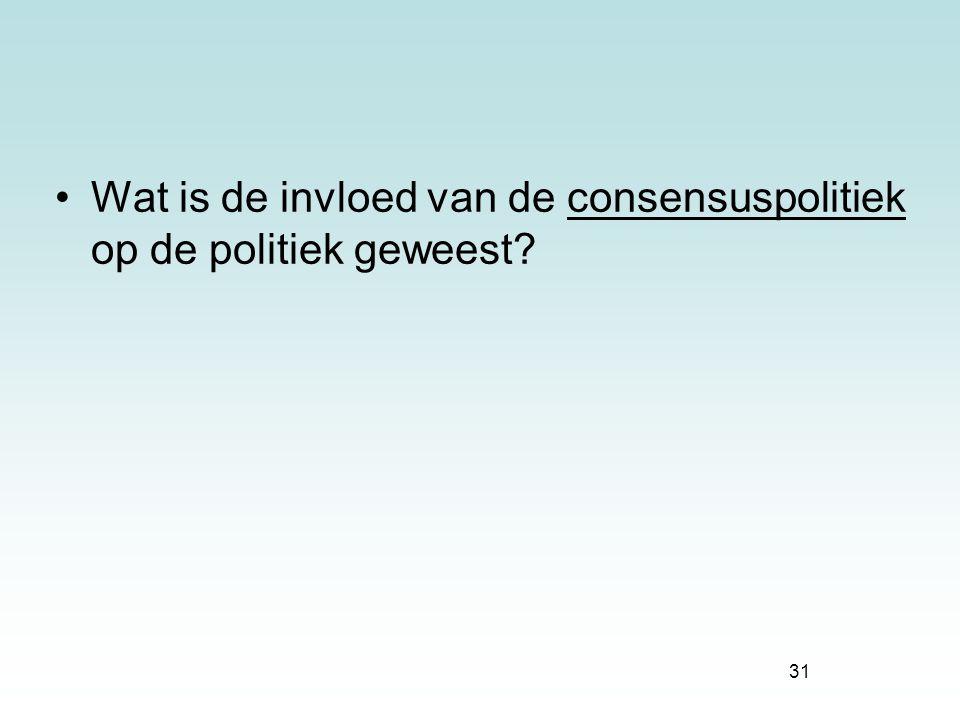 31 Wat is de invloed van de consensuspolitiek op de politiek geweest?