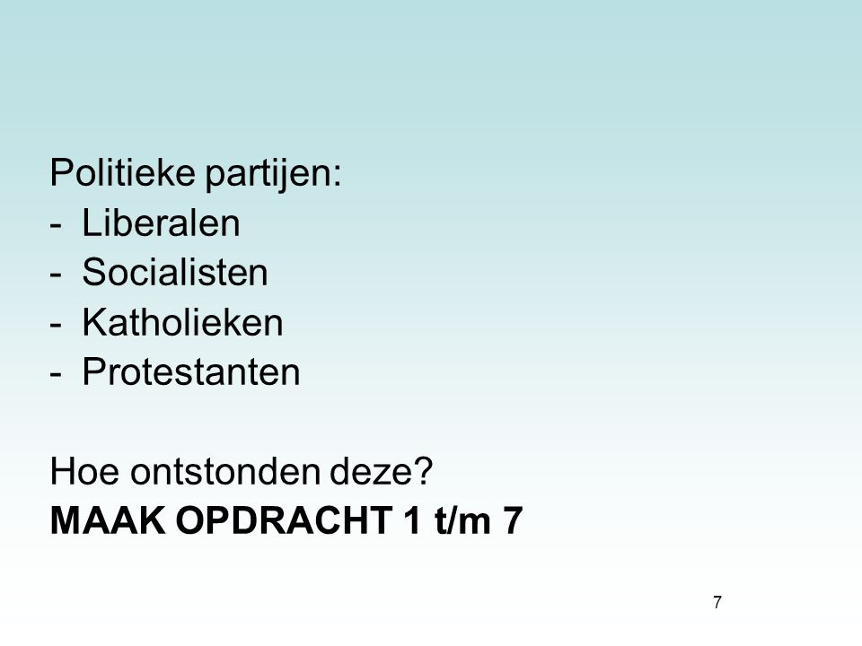 7 Politieke partijen: -Liberalen -Socialisten -Katholieken -Protestanten Hoe ontstonden deze? MAAK OPDRACHT 1 t/m 7