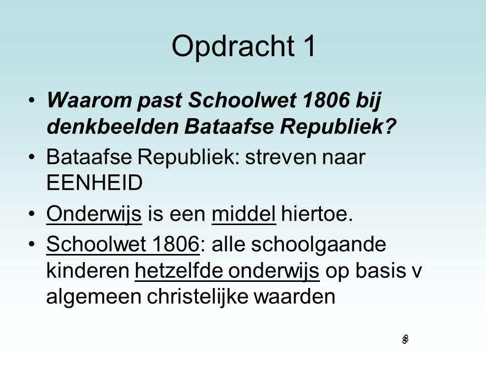 8 Opdracht 1 Waarom past Schoolwet 1806 bij denkbeelden Bataafse Republiek? Bataafse Republiek: streven naar EENHEID Onderwijs is een middel hiertoe.