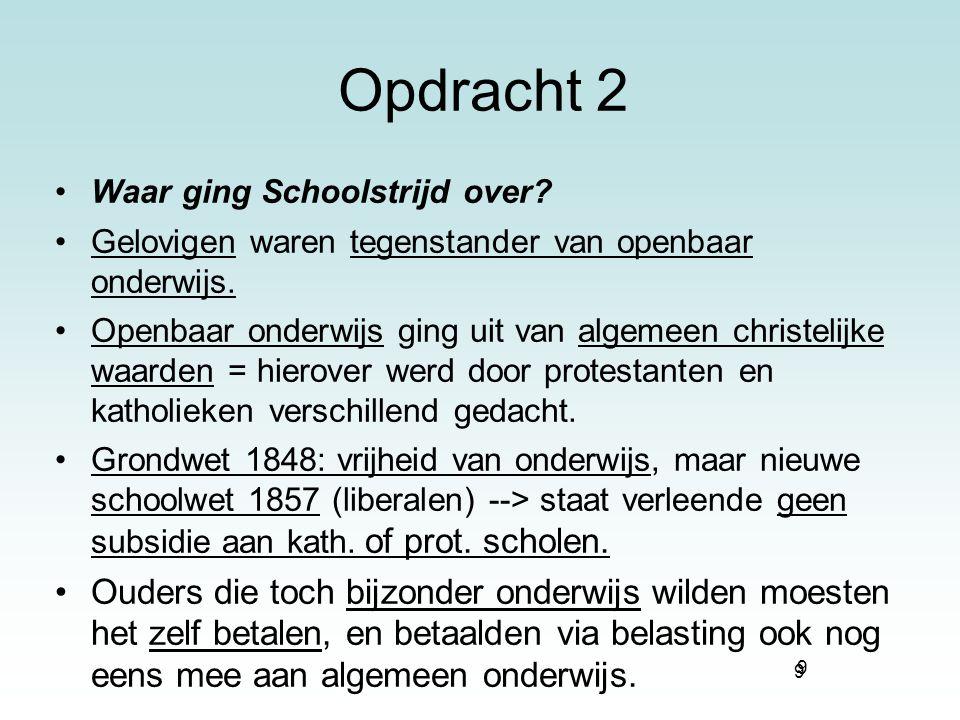 9 Opdracht 2 Waar ging Schoolstrijd over? Gelovigen waren tegenstander van openbaar onderwijs. Openbaar onderwijs ging uit van algemeen christelijke w
