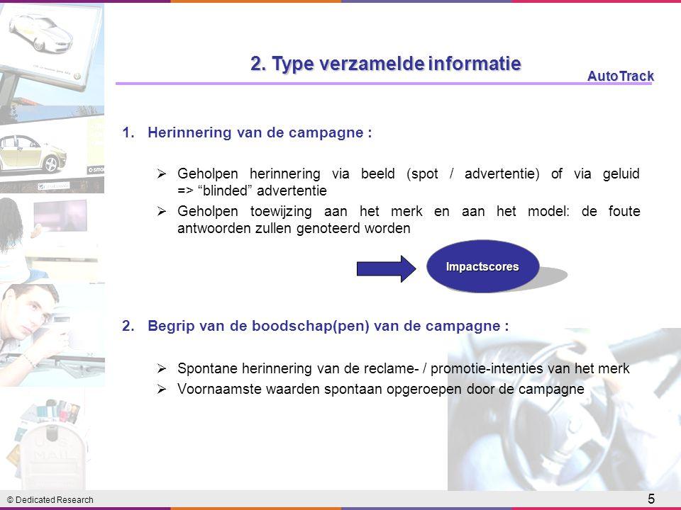 © Dedicated Research AutoTrack 5 1.Herinnering van de campagne :  Geholpen herinnering via beeld (spot / advertentie) of via geluid => blinded advertentie  Geholpen toewijzing aan het merk en aan het model: de foute antwoorden zullen genoteerd worden 2.Begrip van de boodschap(pen) van de campagne :  Spontane herinnering van de reclame- / promotie-intenties van het merk  Voornaamste waarden spontaan opgeroepen door de campagne Impactscores 2.