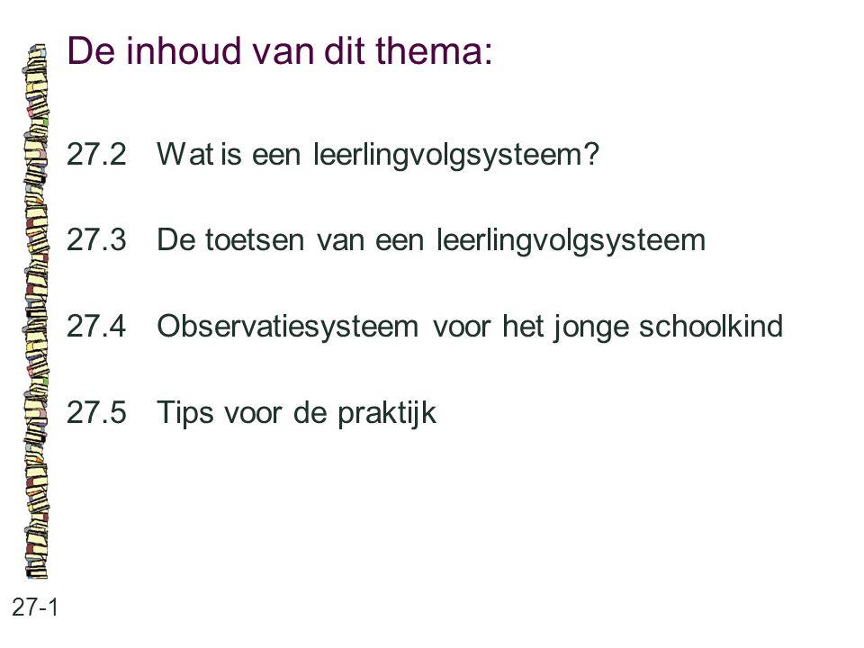 De inhoud van dit thema: 27-1 27.2 Wat is een leerlingvolgsysteem? 27.3 De toetsen van een leerlingvolgsysteem 27.4 Observatiesysteem voor het jonge s